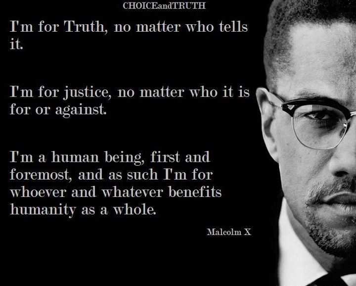 malcolm-x-im-for-truth-no-matter-who-tells-it-im-for-justice-no-matter-who-it-is-for-or-against-im-a-human-being-first-and-foremost-and-as-such-im-for-whoever-and-whatever-benefits-h
