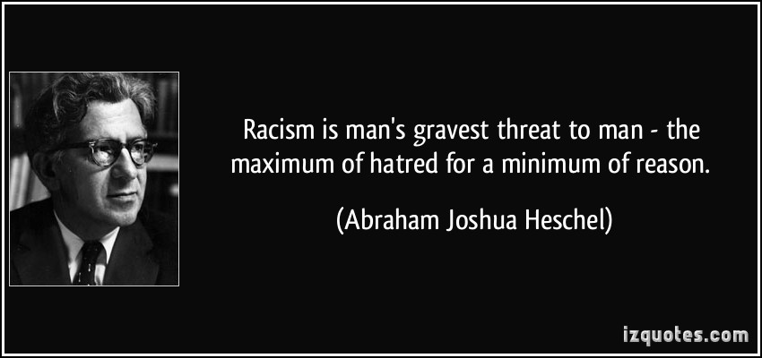 quote-racism-is-man-s-gravest-threat-to-man-the-maximum-of-hatred-for-a-minimum-of-reason-abraham-joshua-heschel-84237